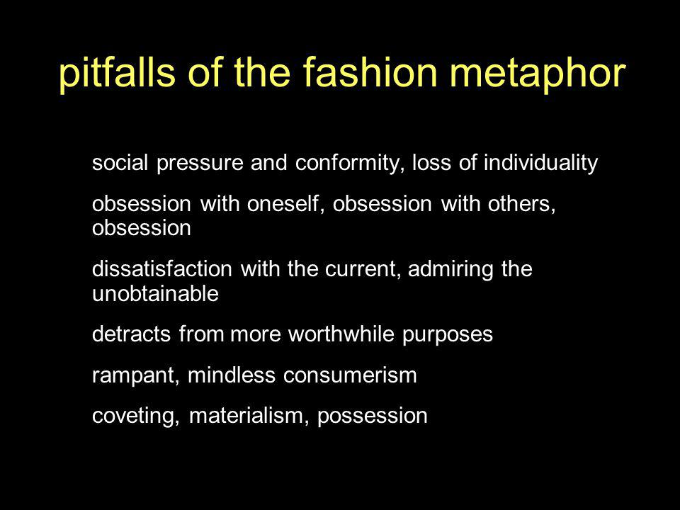 pitfalls of the fashion metaphor social pressure and conformity, loss of individuality obsession with oneself, obsession with others, obsession dissatisfaction with the current, admiring the unobtainable detracts from more worthwhile purposes rampant, mindless consumerism coveting, materialism, possession