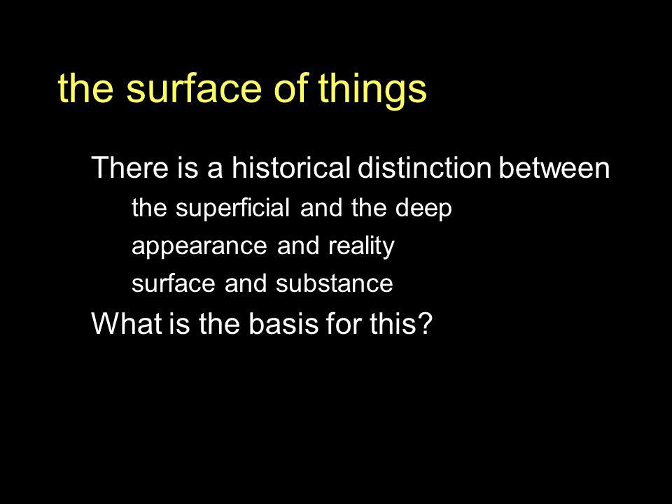 the surface of things There is a historical distinction between the superficial and the deep appearance and reality surface and substance What is the basis for this?