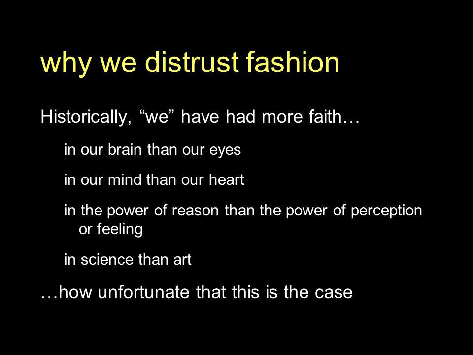 why we distrust fashion Historically, we have had more faith… in our brain than our eyes in our mind than our heart in the power of reason than the power of perception or feeling in science than art …how unfortunate that this is the case