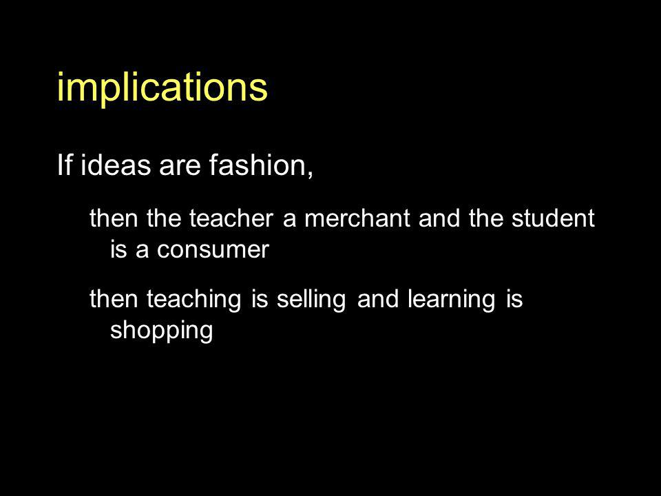 implications If ideas are fashion, then the teacher a merchant and the student is a consumer then teaching is selling and learning is shopping