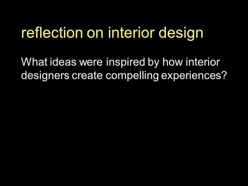 reflection on interior design What ideas were inspired by how interior designers create compelling experiences?