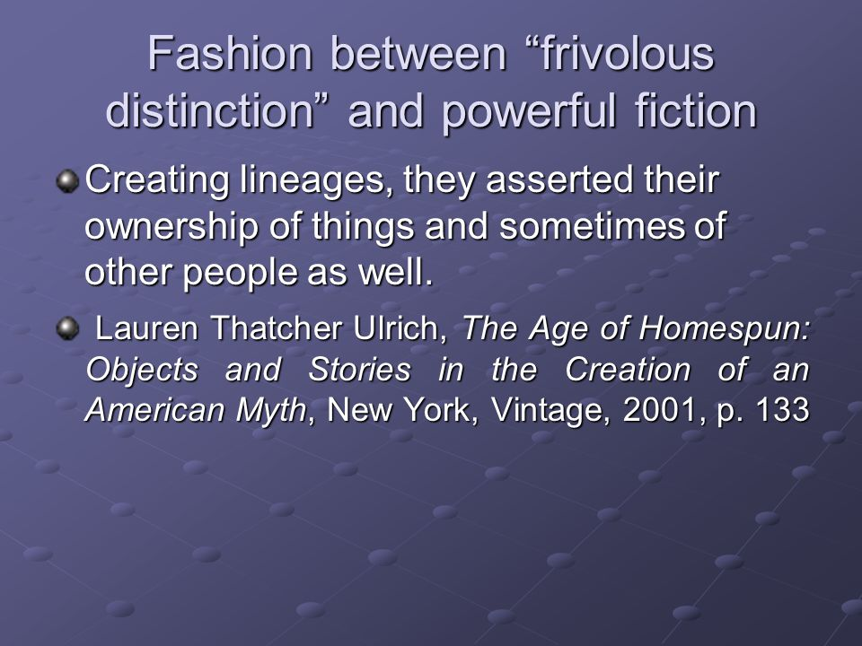Fashion between frivolous distinction and powerful fiction Creating lineages, they asserted their ownership of things and sometimes of other people as well.