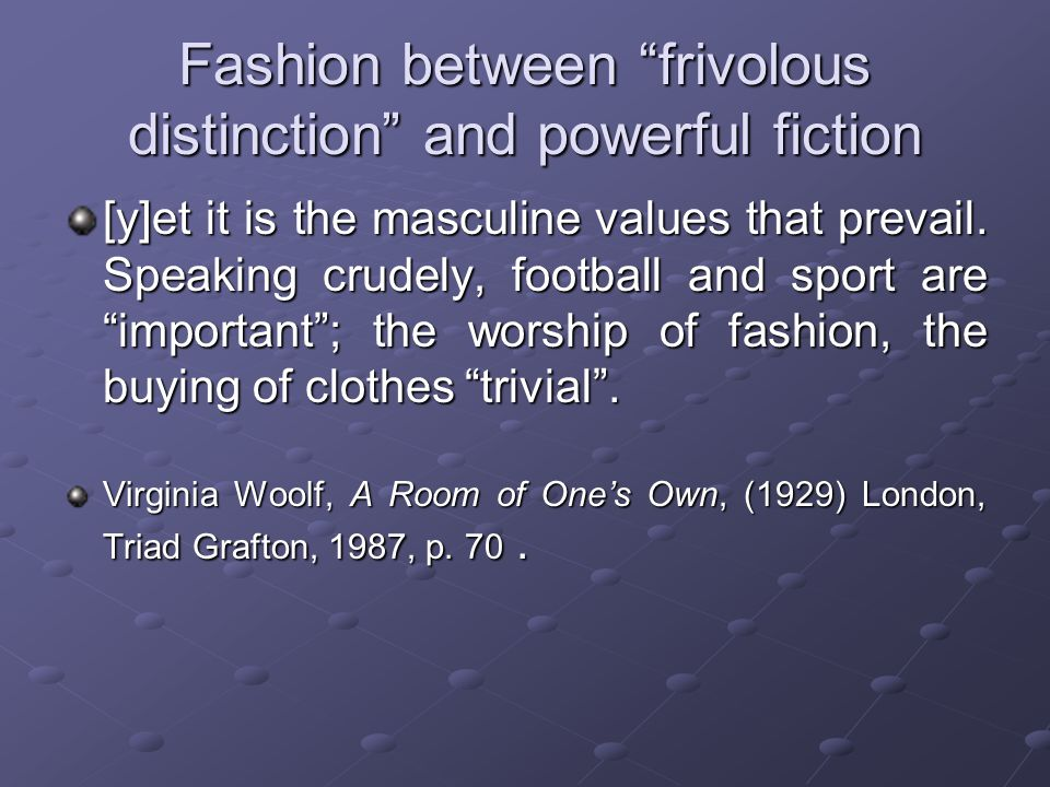 Fashion between frivolous distinction and powerful fiction [y]et it is the masculine values that prevail.