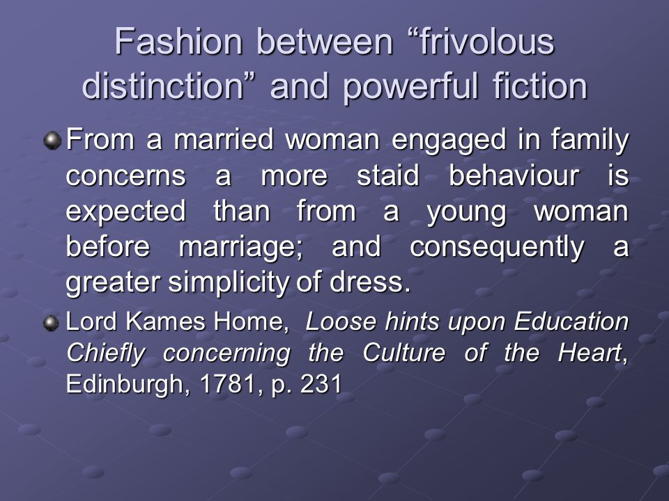 Fashion between frivolous distinction and powerful fiction From a married woman engaged in family concerns a more staid behaviour is expected than from a young woman before marriage; and consequently a greater simplicity of dress.