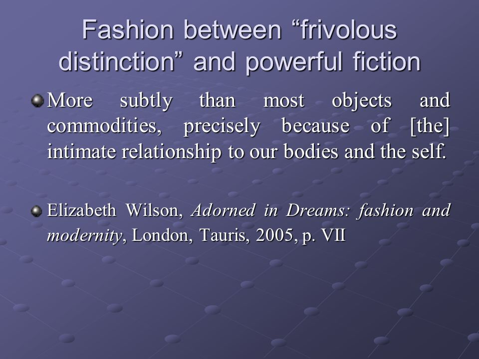 Fashion between frivolous distinction and powerful fiction More subtly than most objects and commodities, precisely because of [the] intimate relationship to our bodies and the self.