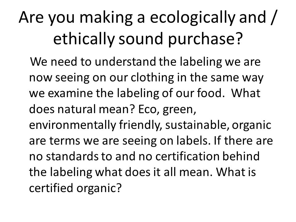 Are you making a ecologically and / ethically sound purchase? We need to understand the labeling we are now seeing on our clothing in the same way we