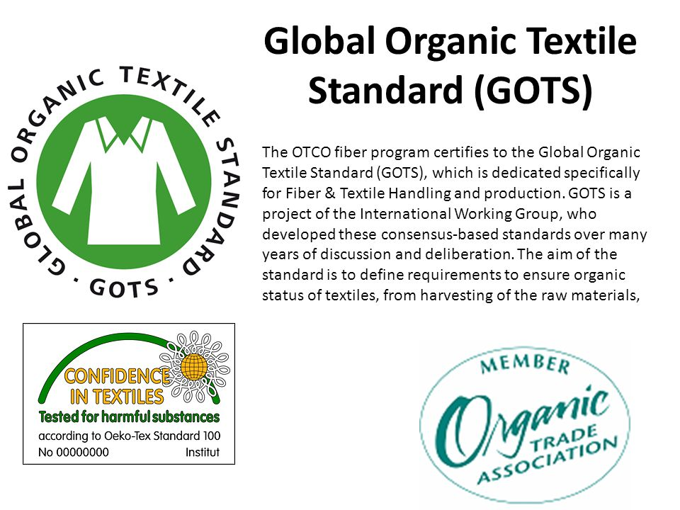 Global Organic Textile Standard (GOTS) The OTCO fiber program certifies to the Global Organic Textile Standard (GOTS), which is dedicated specifically