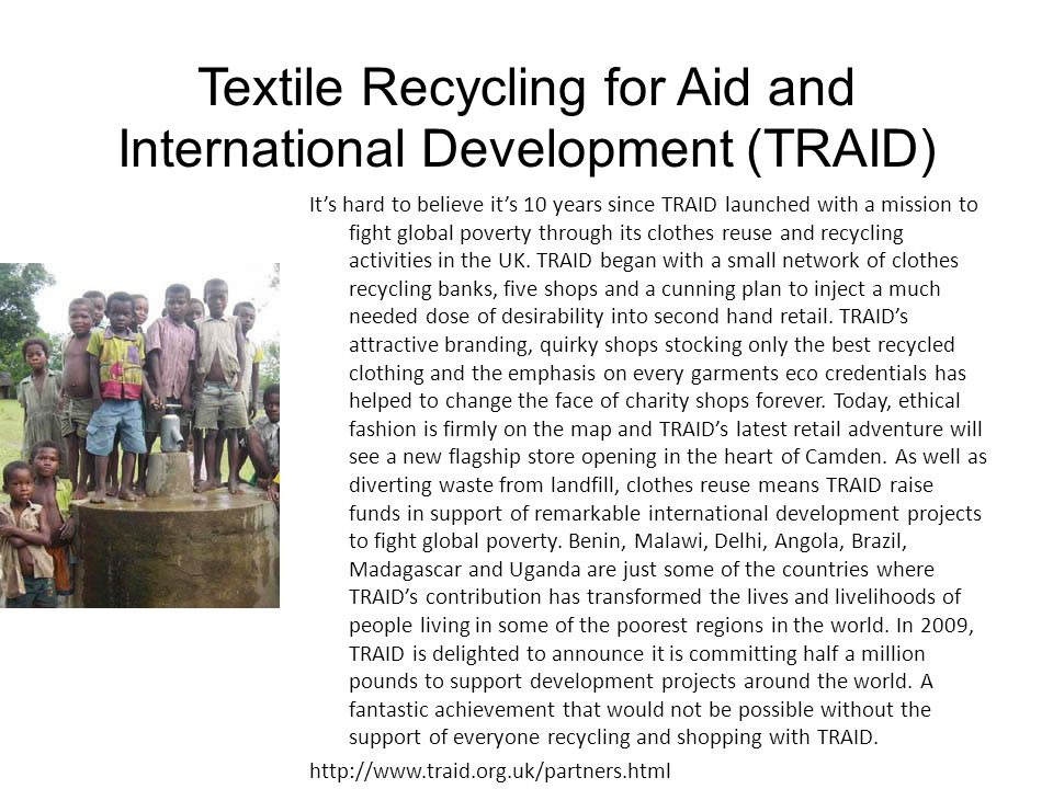 Textile Recycling for Aid and International Development (TRAID) Its hard to believe its 10 years since TRAID launched with a mission to fight global p