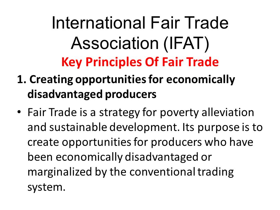 International Fair Trade Association (IFAT) Key Principles Of Fair Trade 1. Creating opportunities for economically disadvantaged producers Fair Trade