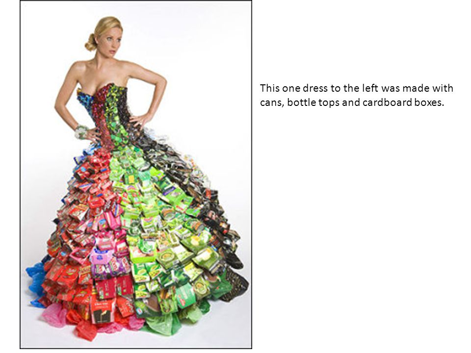 This one dress to the left was made with cans, bottle tops and cardboard boxes.