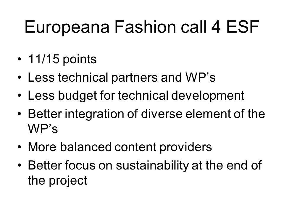 Europeana Fashion call 4 ESF 11/15 points Less technical partners and WPs Less budget for technical development Better integration of diverse element of the WPs More balanced content providers Better focus on sustainability at the end of the project