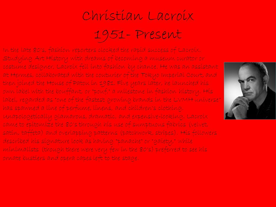 Christian Lacroix 1951- Present In the late 80 s, fashion reporters clocked the rapid success of Lacroix.