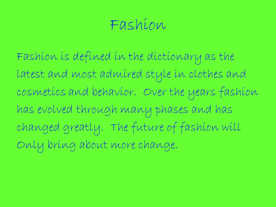 Fashion Fashion is defined in the dictionary as the latest and most admired style in clothes and cosmetics and behavior.