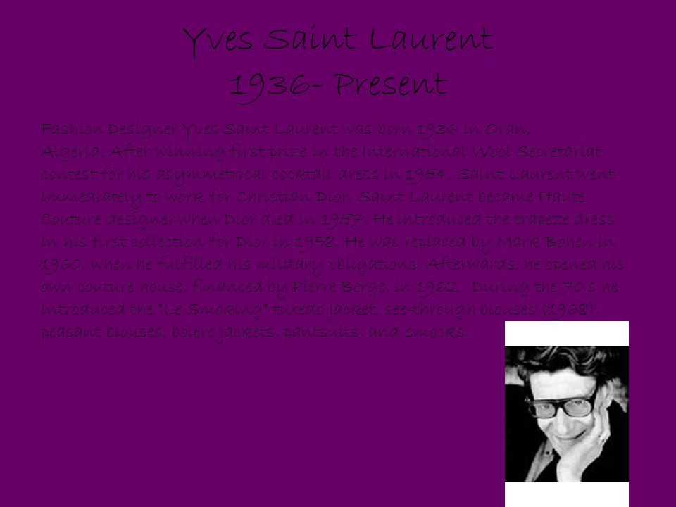 Yves Saint Laurent 1936- Present Fashion Designer Yves Saint Laurent was born 1936 in Oran, Algeria.