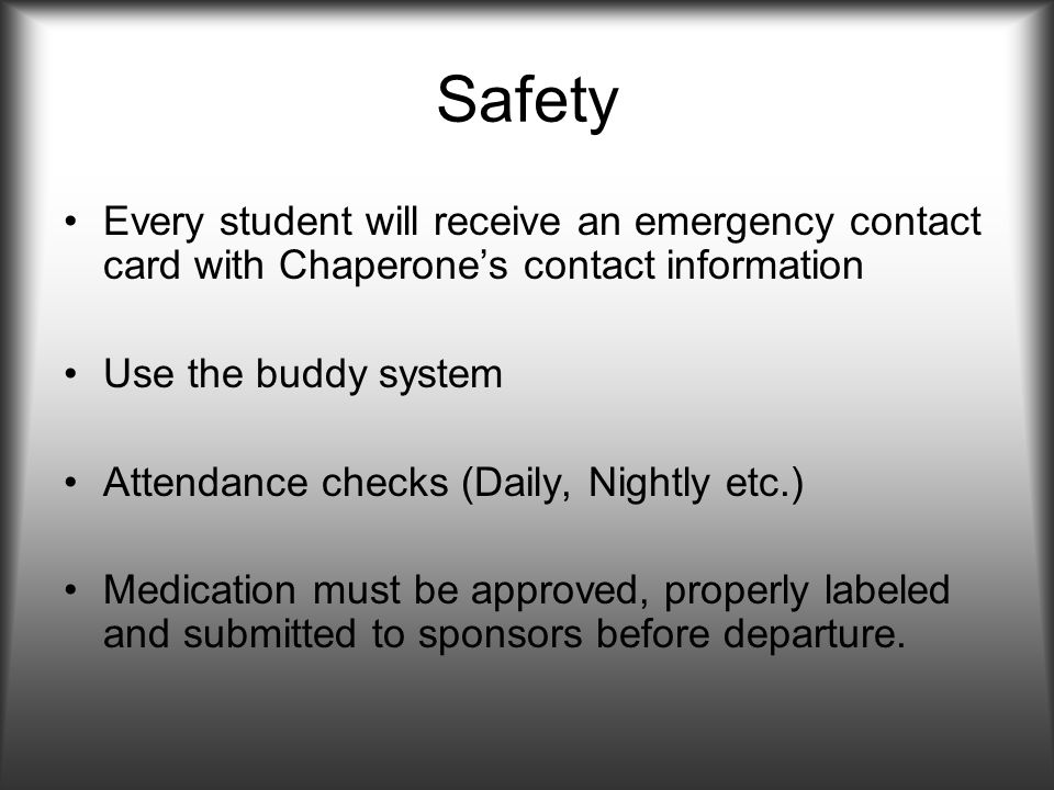 Safety Every student will receive an emergency contact card with Chaperones contact information Use the buddy system Attendance checks (Daily, Nightly etc.) Medication must be approved, properly labeled and submitted to sponsors before departure.