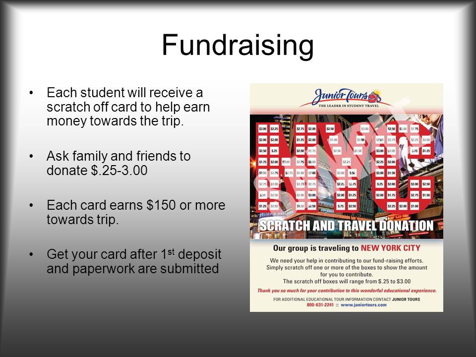 Fundraising Each student will receive a scratch off card to help earn money towards the trip.