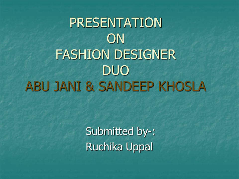 PRESENTATION ON FASHION DESIGNER DUO ABU JANI & SANDEEP KHOSLA Submitted by-: Submitted by-: Ruchika Uppal Ruchika Uppal