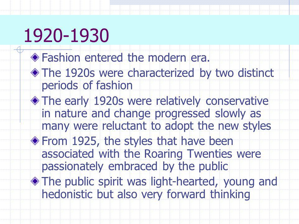 1920-1930 Fashion entered the modern era. The 1920s were characterized by two distinct periods of fashion The early 1920s were relatively conservative