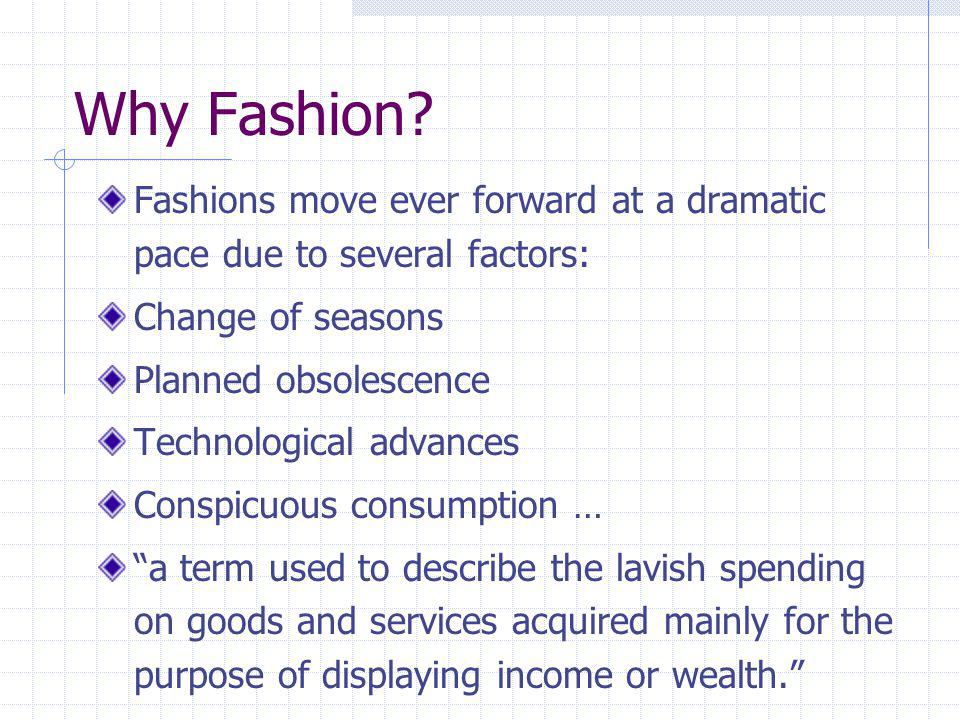 Why Fashion? Fashions move ever forward at a dramatic pace due to several factors: Change of seasons Planned obsolescence Technological advances Consp