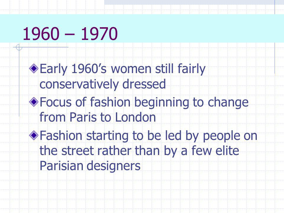 1960 – 1970 Early 1960s women still fairly conservatively dressed Focus of fashion beginning to change from Paris to London Fashion starting to be led