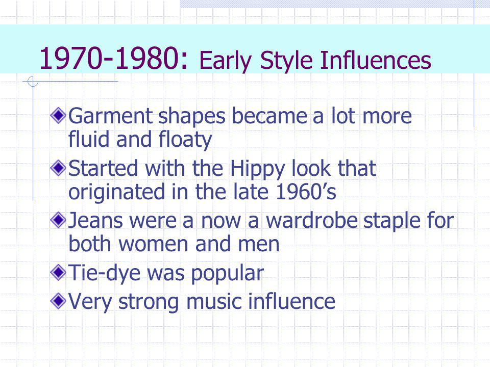 1970-1980: Early Style Influences Garment shapes became a lot more fluid and floaty Started with the Hippy look that originated in the late 1960s Jean