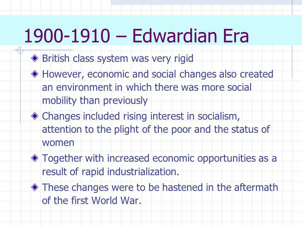 1900-1910 – Edwardian Era British class system was very rigid However, economic and social changes also created an environment in which there was more