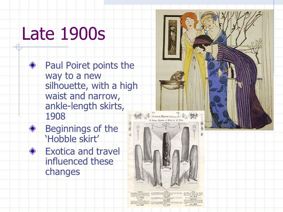 Late 1900s Paul Poiret points the way to a new silhouette, with a high waist and narrow, ankle-length skirts, 1908 Beginnings of the Hobble skirt Exot