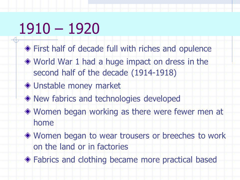 1910 – 1920 First half of decade full with riches and opulence World War 1 had a huge impact on dress in the second half of the decade (1914-1918) Uns