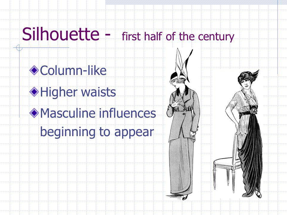 Silhouette - first half of the century Column-like Higher waists Masculine influences beginning to appear