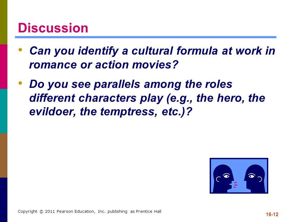 16-12 Copyright © 2011 Pearson Education, Inc. publishing as Prentice Hall Discussion Can you identify a cultural formula at work in romance or action