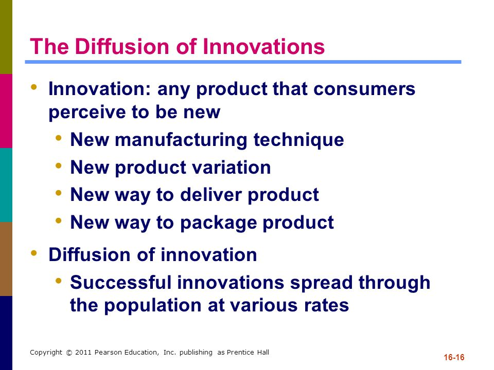 16-16 Copyright © 2011 Pearson Education, Inc. publishing as Prentice Hall The Diffusion of Innovations Innovation: any product that consumers perceiv