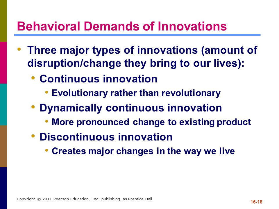 16-18 Copyright © 2011 Pearson Education, Inc. publishing as Prentice Hall Behavioral Demands of Innovations Three major types of innovations (amount