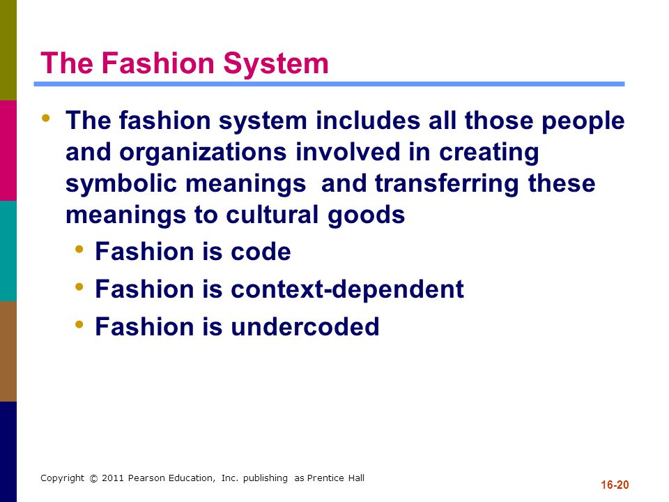 16-20 Copyright © 2011 Pearson Education, Inc. publishing as Prentice Hall The Fashion System The fashion system includes all those people and organiz