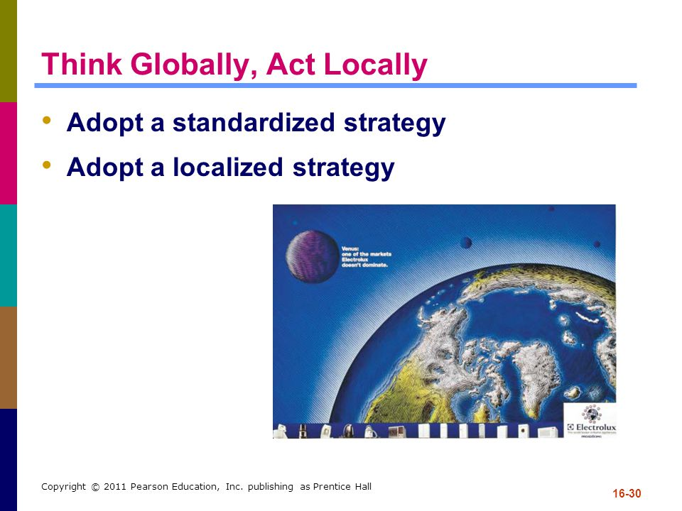 16-30 Copyright © 2011 Pearson Education, Inc. publishing as Prentice Hall Think Globally, Act Locally Adopt a standardized strategy Adopt a localized