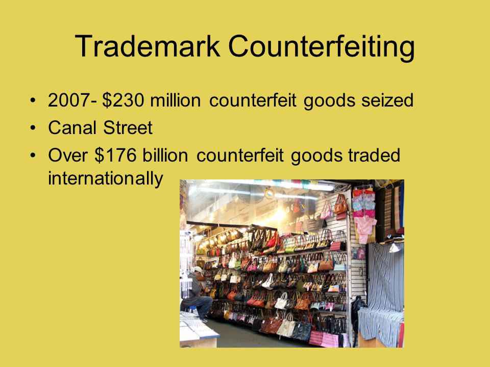 Trademark Counterfeiting 2007- $230 million counterfeit goods seized Canal Street Over $176 billion counterfeit goods traded internationally