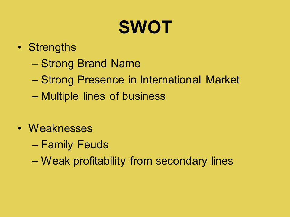 SWOT Strengths –Strong Brand Name –Strong Presence in International Market –Multiple lines of business Weaknesses –Family Feuds –Weak profitability from secondary lines