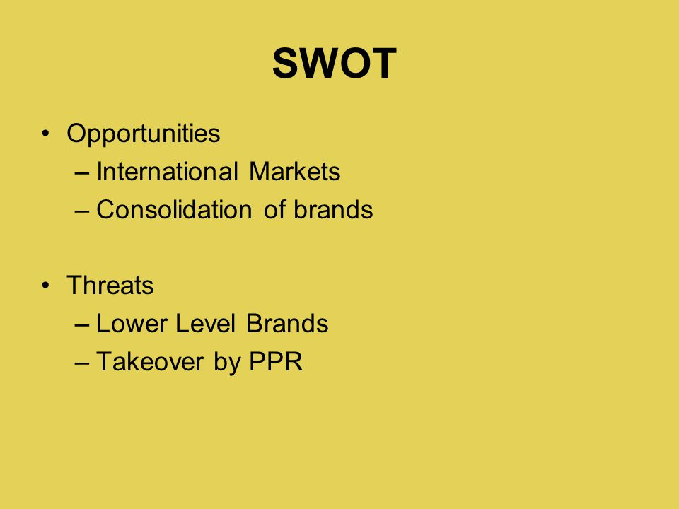 Opportunities –International Markets –Consolidation of brands Threats –Lower Level Brands –Takeover by PPR SWOT