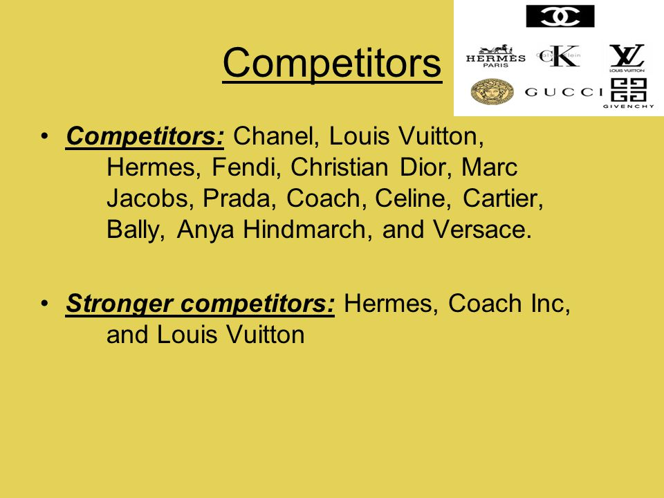 Competitors Competitors: Chanel, Louis Vuitton, Hermes, Fendi, Christian Dior, Marc Jacobs, Prada, Coach, Celine, Cartier, Bally, Anya Hindmarch, and Versace.