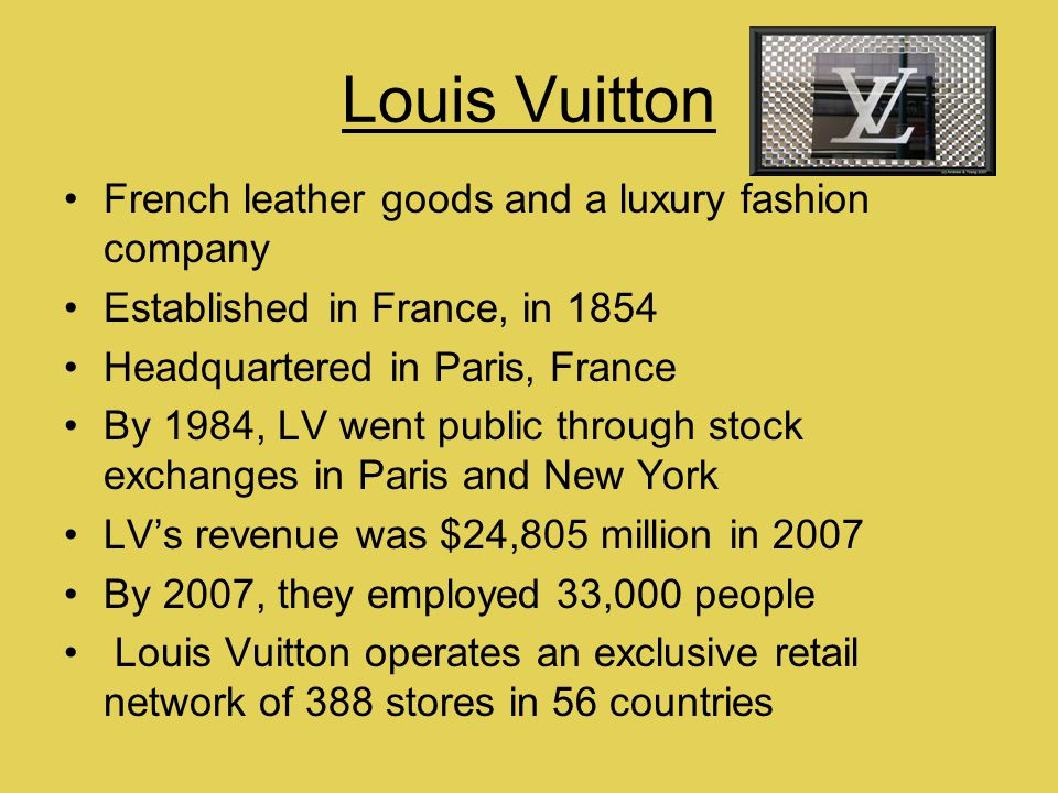 Louis Vuitton French leather goods and a luxury fashion company Established in France, in 1854 Headquartered in Paris, France By 1984, LV went public through stock exchanges in Paris and New York LVs revenue was $24,805 million in 2007 By 2007, they employed 33,000 people Louis Vuitton operates an exclusive retail network of 388 stores in 56 countries