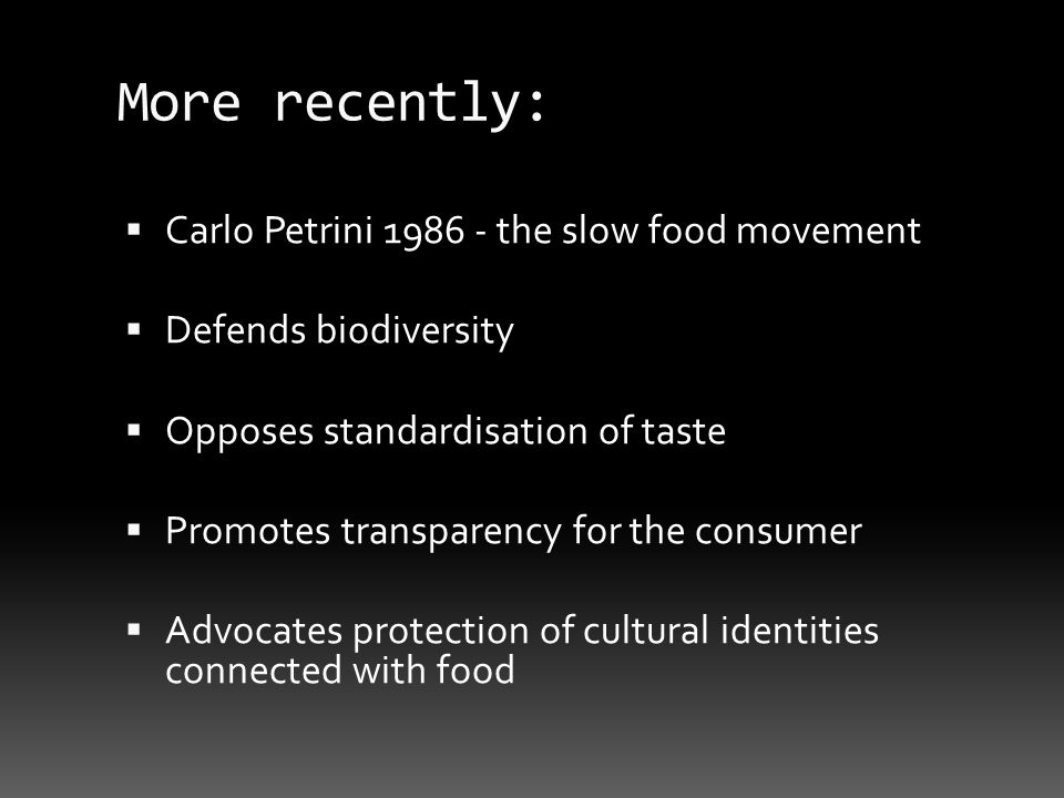More recently: Carlo Petrini 1986 - the slow food movement Defends biodiversity Opposes standardisation of taste Promotes transparency for the consumer Advocates protection of cultural identities connected with food