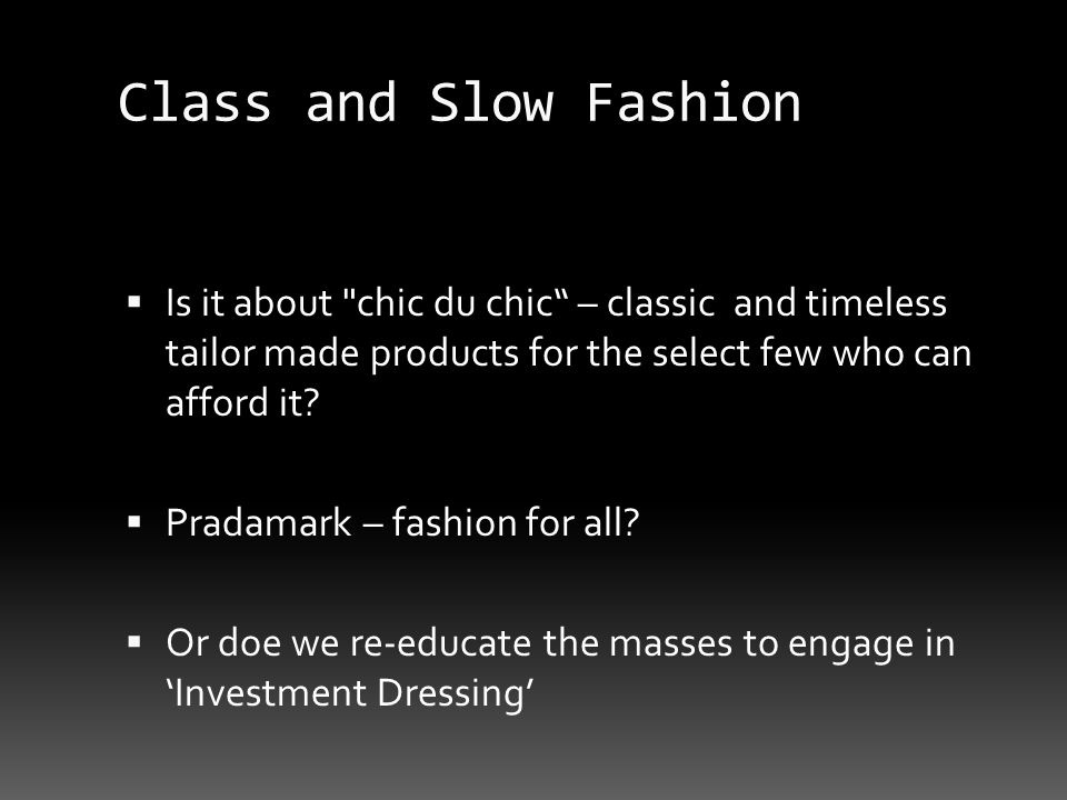 Class and Slow Fashion Is it about chic du chic – classic and timeless tailor made products for the select few who can afford it.