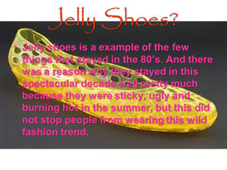 Jelly Shoes.Jelly shoes is a example of the few things that stayed in the 80s.