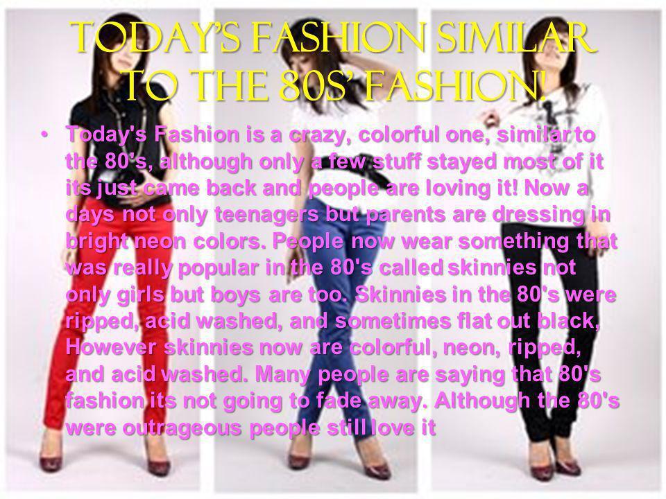 Todays Fashion similar to the 80s fashion Todays Fashion similar to the 80s fashion.