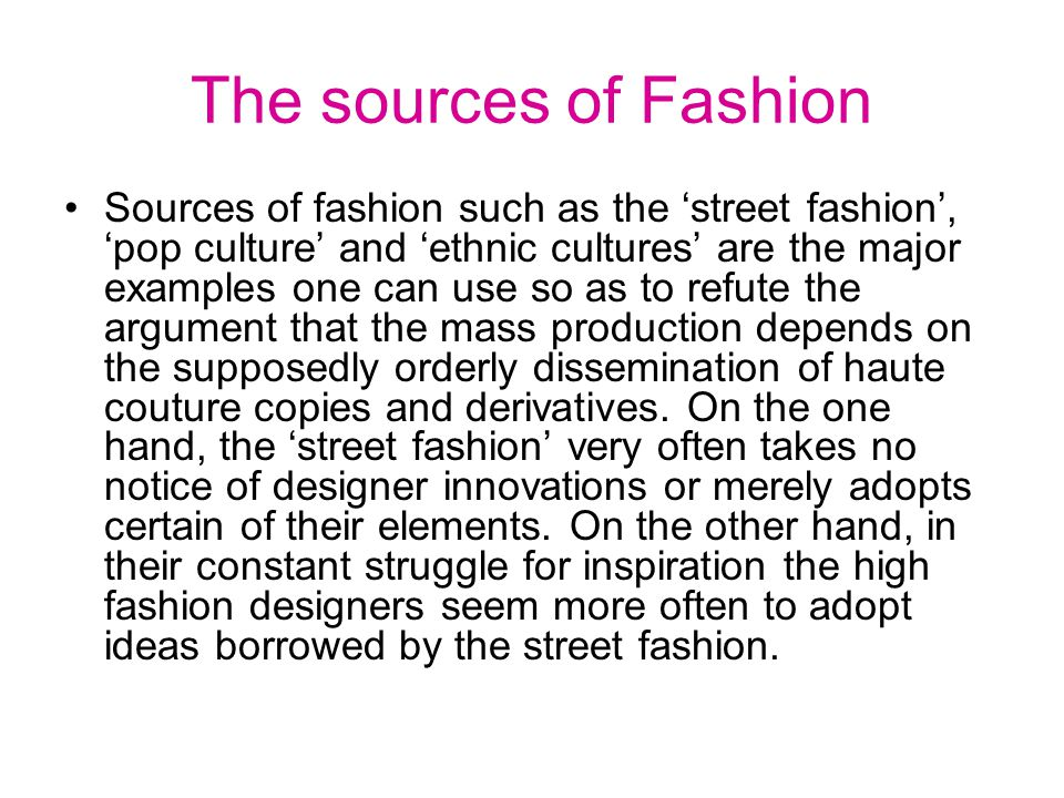The sources of Fashion Sources of fashion such as the street fashion, pop culture and ethnic cultures are the major examples one can use so as to refute the argument that the mass production depends on the supposedly orderly dissemination of haute couture copies and derivatives.