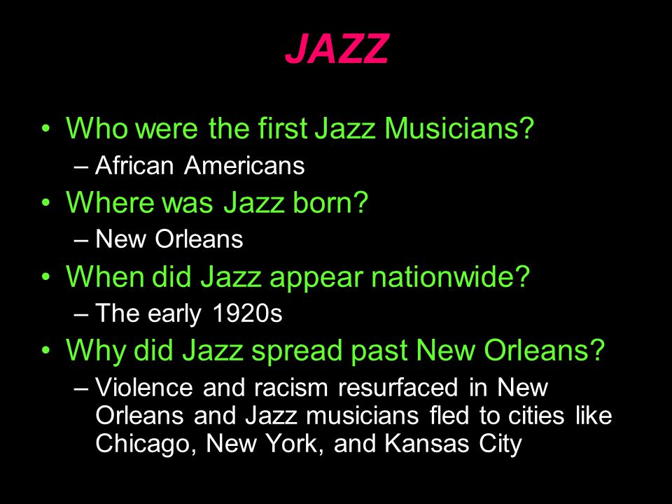 JAZZ Who were the first Jazz Musicians? –African Americans Where was Jazz born? –New Orleans When did Jazz appear nationwide? –The early 1920s Why did