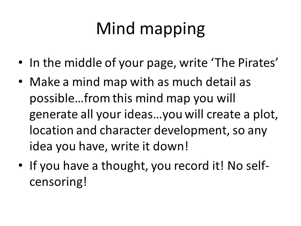 Mind mapping In the middle of your page, write The Pirates Make a mind map with as much detail as possible…from this mind map you will generate all your ideas…you will create a plot, location and character development, so any idea you have, write it down.