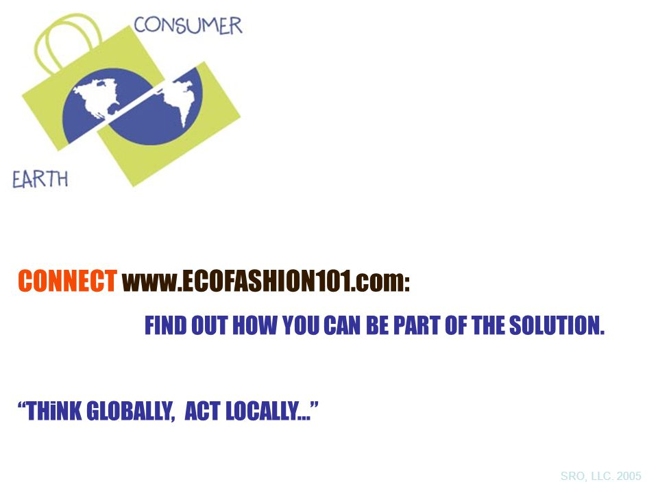 CONNECT www.ECOFASHION101.com: FIND OUT HOW YOU CAN BE PART OF THE SOLUTION.