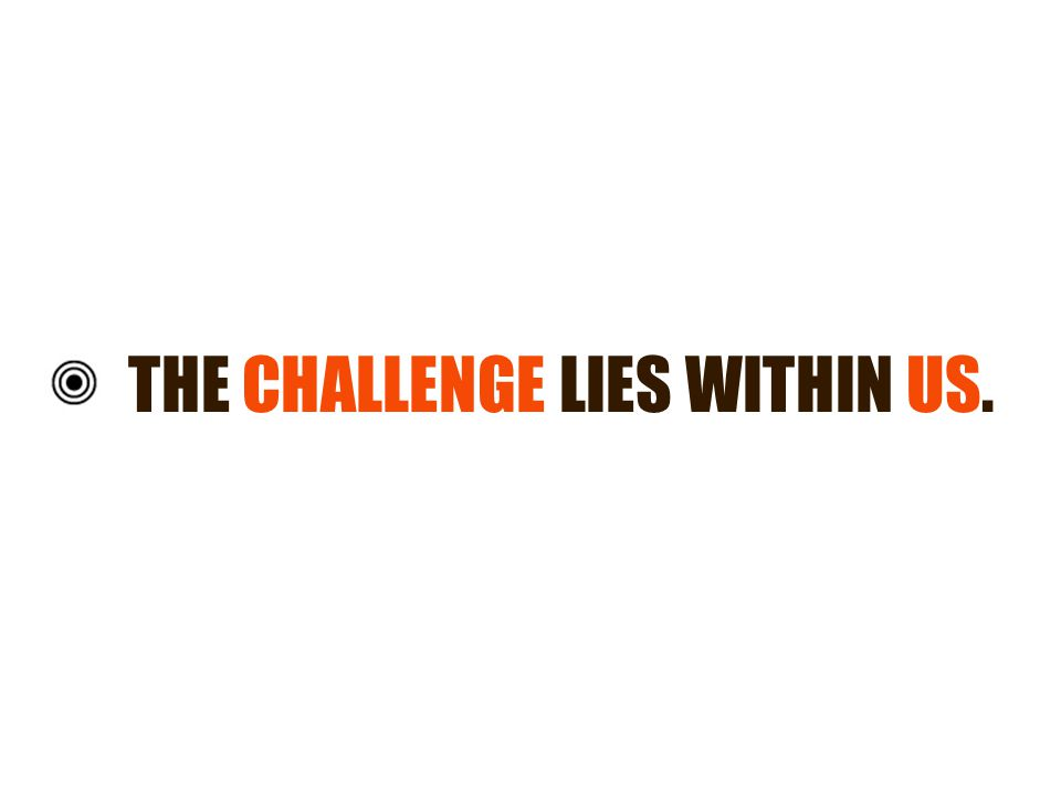 THE CHALLENGE LIES WITHIN US.
