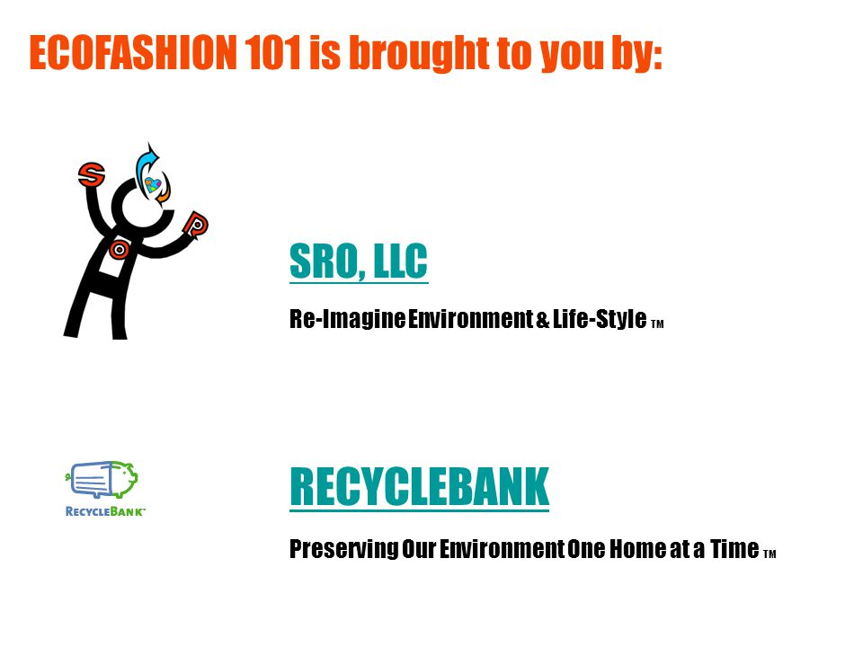 ECOFASHION 101 is brought to you by: SRO, LLC RECYCLEBANK Re-Imagine Environment & Life-Style TM Preserving Our Environment One Home at a Time TM