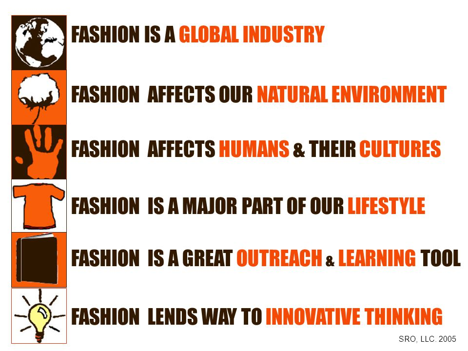 FASHION IS A GLOBAL INDUSTRY FASHION AFFECTS OUR NATURAL ENVIRONMENT FASHION AFFECTS HUMANS & THEIR CULTURES FASHION IS A MAJOR PART OF OUR LIFESTYLE FASHION IS A GREAT OUTREACH & LEARNING TOOL FASHION LENDS WAY TO INNOVATIVE THINKING SRO, LLC.